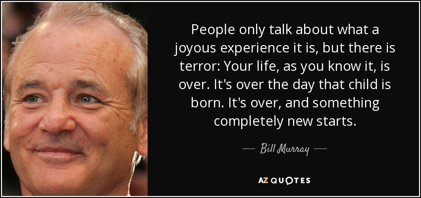 People only talk about what a joyous experience it is, but there is terror: Your life, as you know it, is over. It's over the day that child is born. It's over, and something completely new starts. - Bill Murray