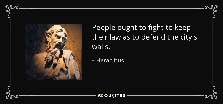 People ought to fight to keep their law as to defend the city s walls. - Heraclitus
