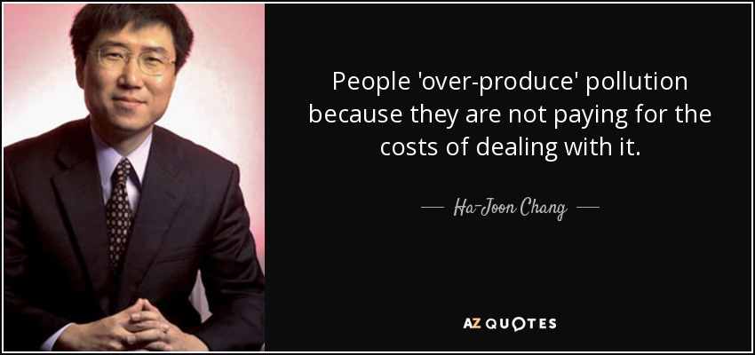 People 'over-produce' pollution because they are not paying for the costs of dealing with it. - Ha-Joon Chang