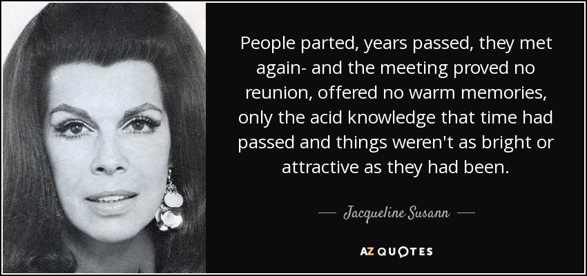 People parted, years passed, they met again- and the meeting proved no reunion, offered no warm memories, only the acid knowledge that time had passed and things weren't as bright or attractive as they had been. - Jacqueline Susann
