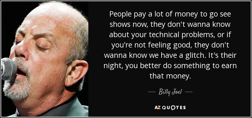 People pay a lot of money to go see shows now, they don't wanna know about your technical problems, or if you're not feeling good, they don't wanna know we have a glitch. It's their night, you better do something to earn that money. - Billy Joel