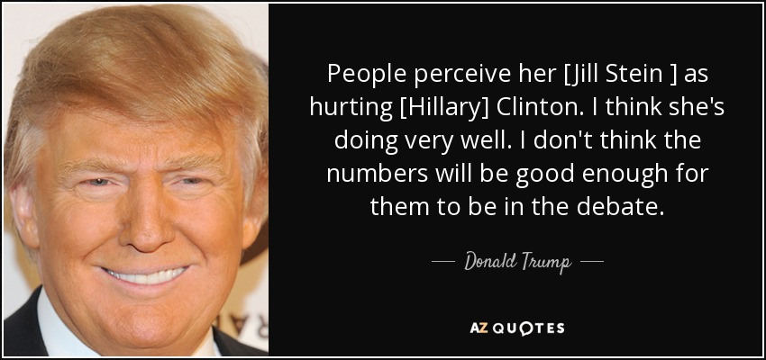 People perceive her [Jill Stein ] as hurting [Hillary] Clinton. I think she's doing very well. I don't think the numbers will be good enough for them to be in the debate. - Donald Trump