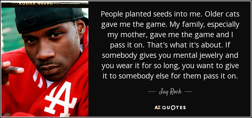People planted seeds into me. Older cats gave me the game. My family, especially my mother, gave me the game and I pass it on. That's what it's about. If somebody gives you mental jewelry and you wear it for so long, you want to give it to somebody else for them pass it on. - Jay Rock