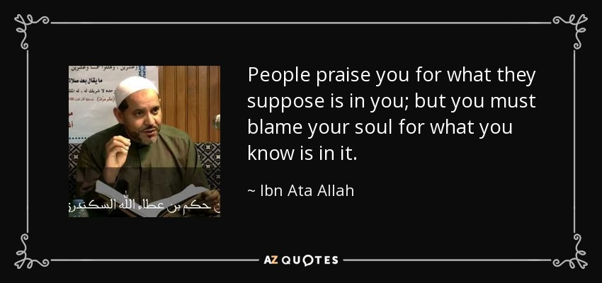 People praise you for what they suppose is in you; but you must blame your soul for what you know is in it. - Ibn Ata Allah