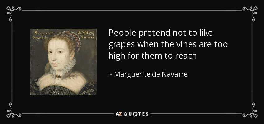 People pretend not to like grapes when the vines are too high for them to reach - Marguerite de Navarre