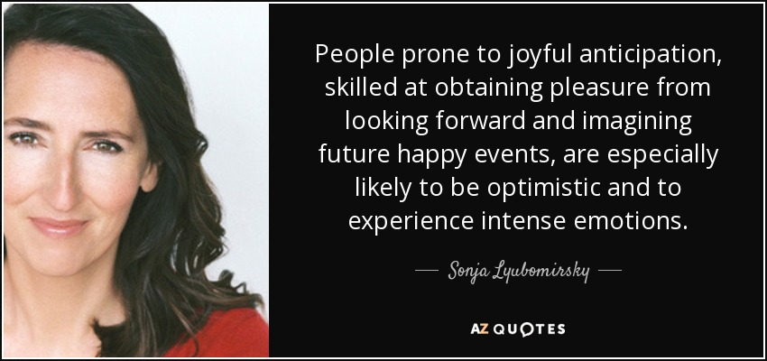 People prone to joyful anticipation, skilled at obtaining pleasure from looking forward and imagining future happy events, are especially likely to be optimistic and to experience intense emotions. - Sonja Lyubomirsky