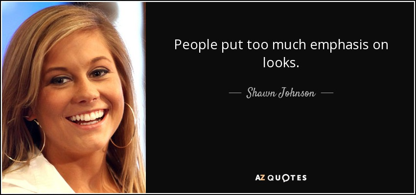 People put too much emphasis on looks. - Shawn Johnson