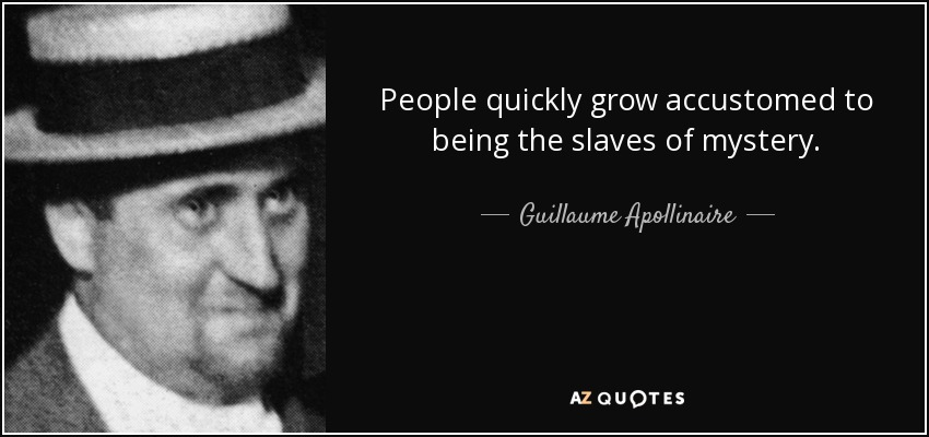 People quickly grow accustomed to being the slaves of mystery. - Guillaume Apollinaire