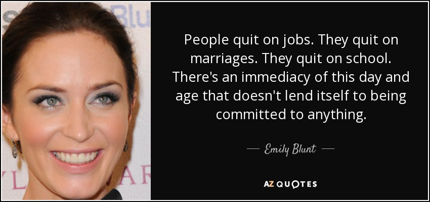 People quit on jobs. They quit on marriages. They quit on school. There's an immediacy of this day and age that doesn't lend itself to being committed to anything. - Emily Blunt