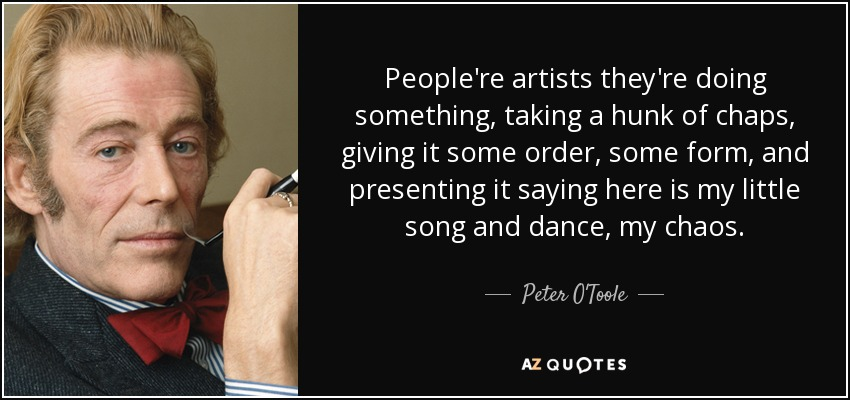 People're artists they're doing something, taking a hunk of chaps, giving it some order, some form, and presenting it saying here is my little song and dance, my chaos. - Peter O'Toole