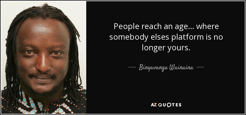 People reach an age... where somebody elses platform is no longer yours. - Binyavanga Wainaina