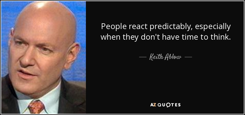 People react predictably, especially when they don't have time to think. - Keith Ablow