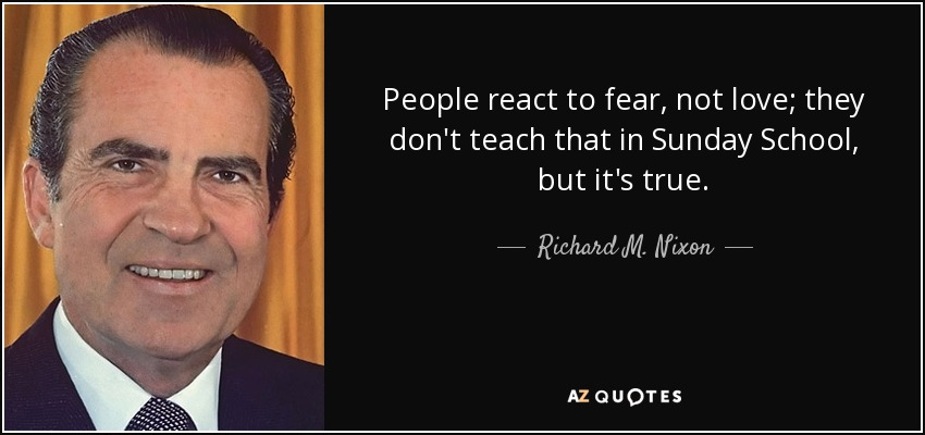 People react to fear, not love; they don't teach that in Sunday School, but it's true. - Richard M. Nixon