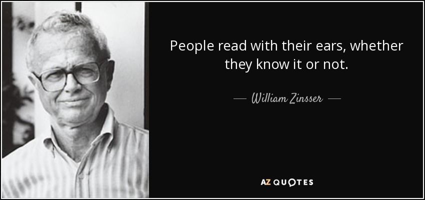 People read with their ears, whether they know it or not. - William Zinsser