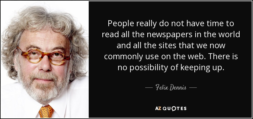 People really do not have time to read all the newspapers in the world and all the sites that we now commonly use on the web. There is no possibility of keeping up. - Felix Dennis
