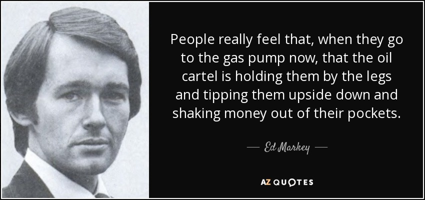 People really feel that, when they go to the gas pump now, that the oil cartel is holding them by the legs and tipping them upside down and shaking money out of their pockets. - Ed Markey