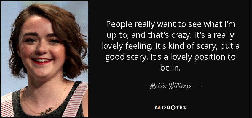 People really want to see what I'm up to, and that's crazy. It's a really lovely feeling. It's kind of scary, but a good scary. It's a lovely position to be in. - Maisie Williams