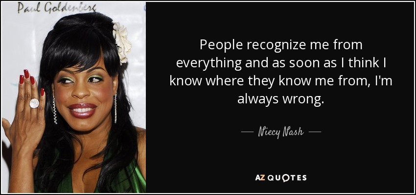 People recognize me from everything and as soon as I think I know where they know me from, I'm always wrong. - Niecy Nash