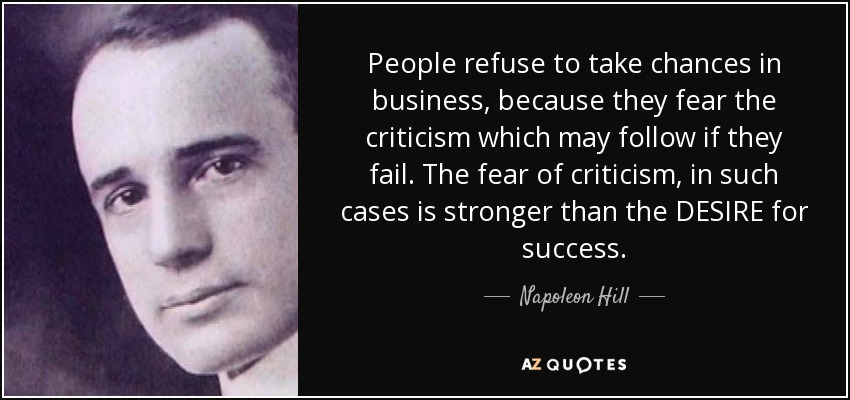 People refuse to take chances in business, because they fear the criticism which may follow if they fail. The fear of criticism, in such cases is stronger than the DESIRE for success. - Napoleon Hill