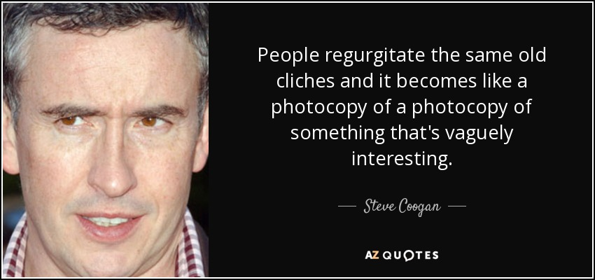 Steve Coogan quote: People regurgitate the same old cliches
