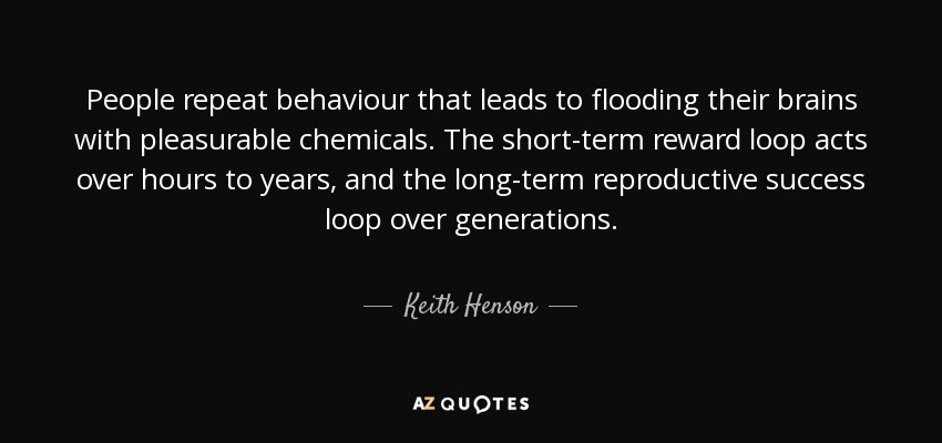 People repeat behaviour that leads to flooding their brains with pleasurable chemicals. The short-term reward loop acts over hours to years, and the long-term reproductive success loop over generations. - Keith Henson