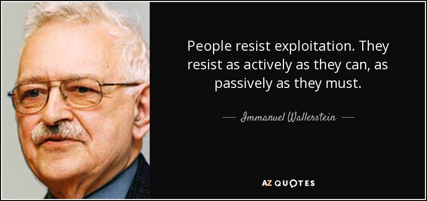 People resist exploitation. They resist as actively as they can, as passively as they must. - Immanuel Wallerstein