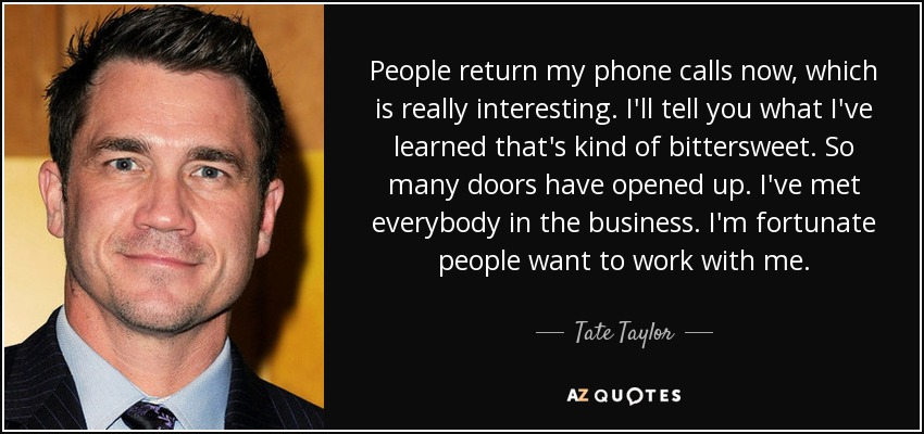 People return my phone calls now, which is really interesting. I'll tell you what I've learned that's kind of bittersweet. So many doors have opened up. I've met everybody in the business. I'm fortunate people want to work with me. - Tate Taylor