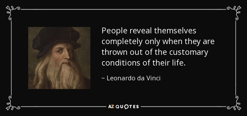 People reveal themselves completely only when they are thrown out of the customary conditions of their life. - Leonardo da Vinci