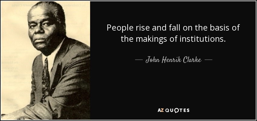 People rise and fall on the basis of the makings of institutions. - John Henrik Clarke