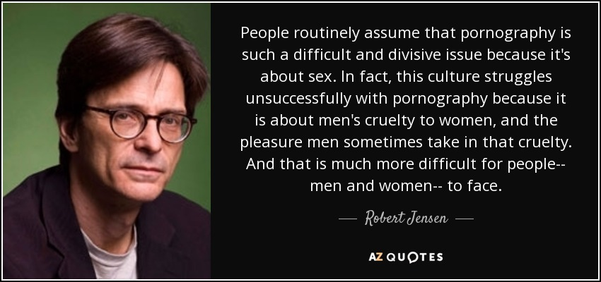 People routinely assume that pornography is such a difficult and divisive issue because it's about sex. In fact, this culture struggles unsuccessfully with pornography because it is about men's cruelty to women, and the pleasure men sometimes take in that cruelty. And that is much more difficult for people-- men and women-- to face. - Robert Jensen