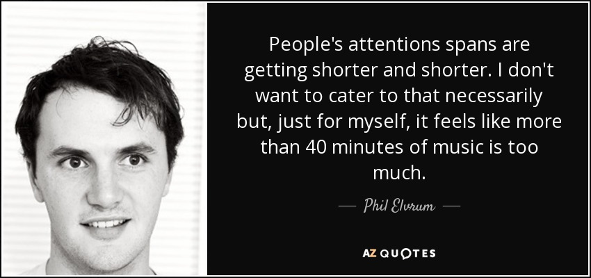 People's attentions spans are getting shorter and shorter. I don't want to cater to that necessarily but, just for myself, it feels like more than 40 minutes of music is too much. - Phil Elvrum