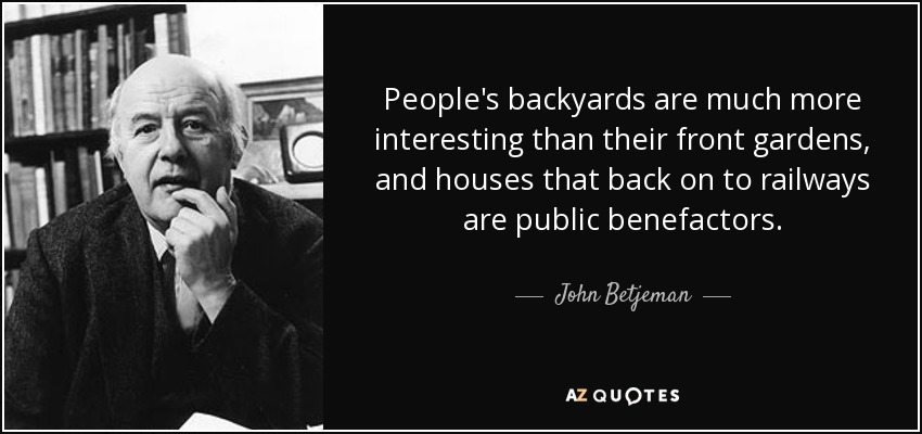 People's backyards are much more interesting than their front gardens, and houses that back on to railways are public benefactors. - John Betjeman