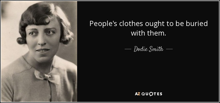 People's clothes ought to be buried with them. - Dodie Smith