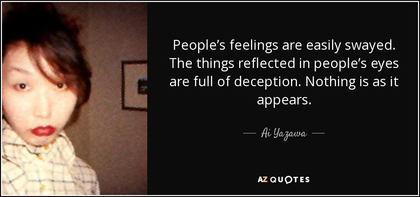 People's feelings are easily swayed. The things reflected in people's eyes are full of deception. Nothing is as it appears. - Ai Yazawa