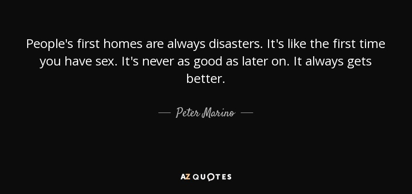 People's first homes are always disasters. It's like the first time you have sex. It's never as good as later on. It always gets better. - Peter Marino