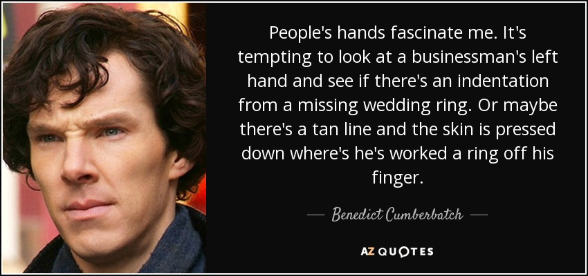People's hands fascinate me. It's tempting to look at a businessman's left hand and see if there's an indentation from a missing wedding ring. Or maybe there's a tan line and the skin is pressed down where's he's worked a ring off his finger. - Benedict Cumberbatch