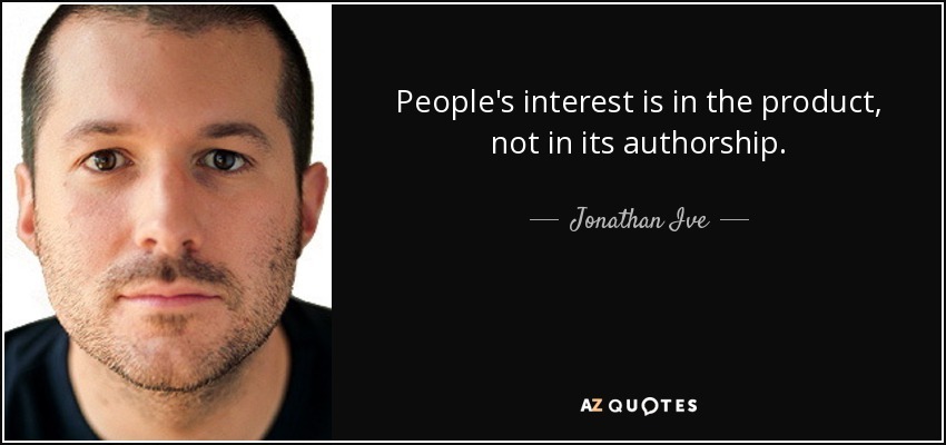People's interest is in the product, not in its authorship. - Jonathan Ive