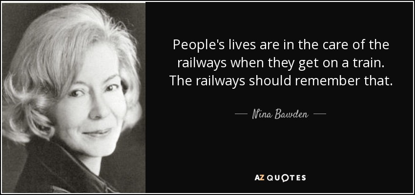People's lives are in the care of the railways when they get on a train. The railways should remember that. - Nina Bawden