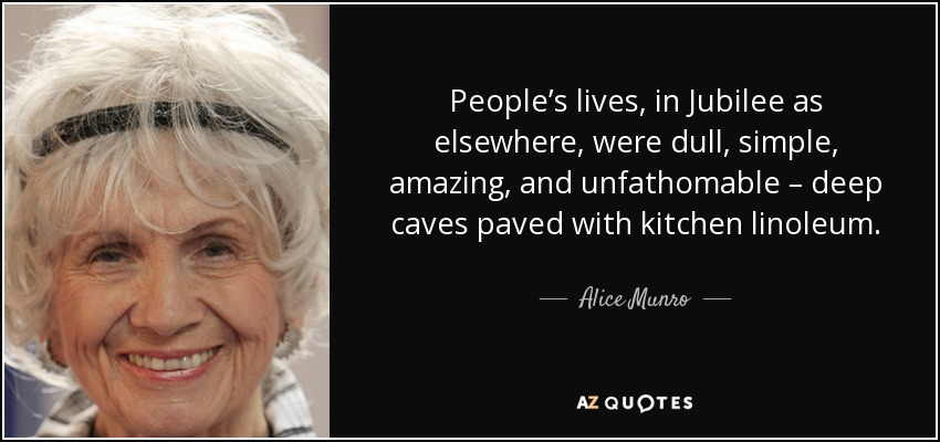 People's lives, in Jubilee as elsewhere, were dull, simple, amazing, and unfathomable – deep caves paved with kitchen linoleum. - Alice Munro