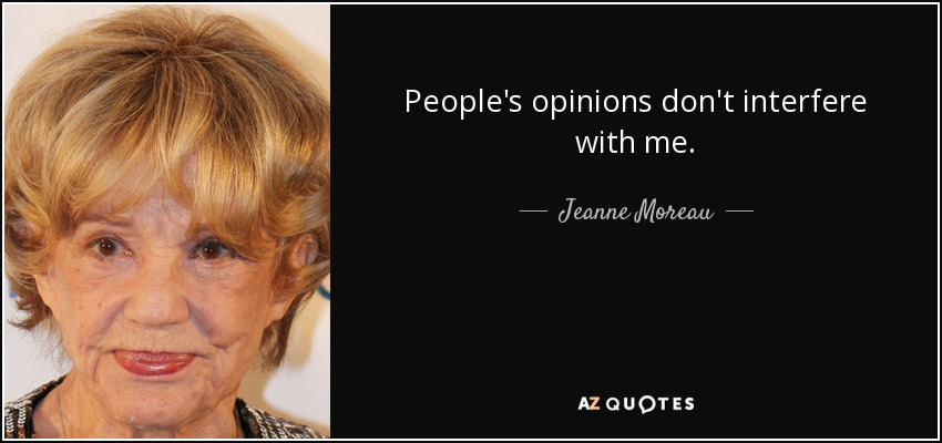 People's opinions don't interfere with me. - Jeanne Moreau