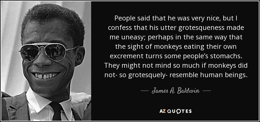 People said that he was very nice, but I confess that his utter grotesqueness made me uneasy; perhaps in the same way that the sight of monkeys eating their own excrement turns some people's stomachs. They might not mind so much if monkeys did not- so grotesquely- resemble human beings. - James A. Baldwin