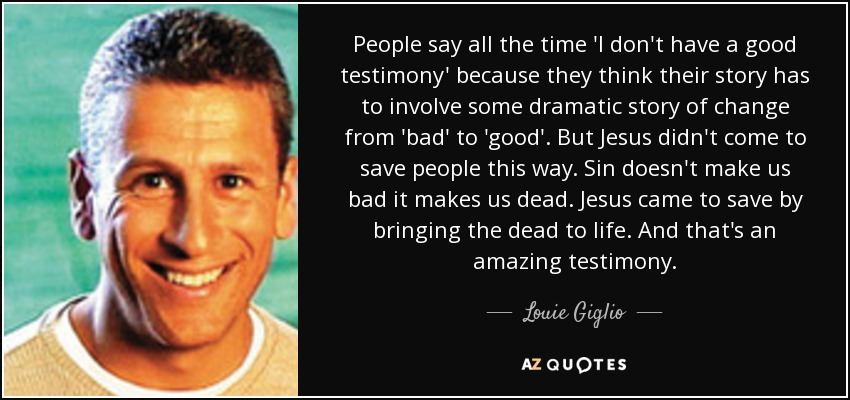 People say all the time 'I don't have a good testimony' because they think their story has to involve some dramatic story of change from 'bad' to 'good'. But Jesus didn't come to save people this way. Sin doesn't make us bad it makes us dead. Jesus came to save by bringing the dead to life. And that's an amazing testimony. - Louie Giglio