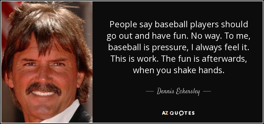 People say baseball players should go out and have fun. No way. To me, baseball is pressure, I always feel it. This is work. The fun is afterwards, when you shake hands. - Dennis Eckersley