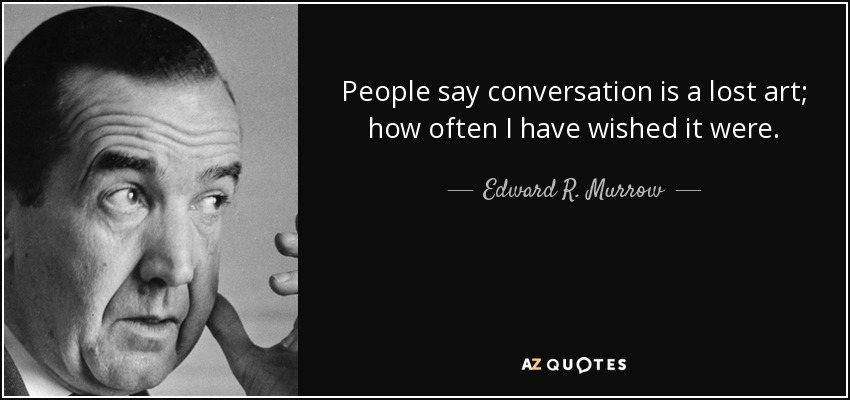 People say conversation is a lost art; how often I have wished it were. - Edward R. Murrow