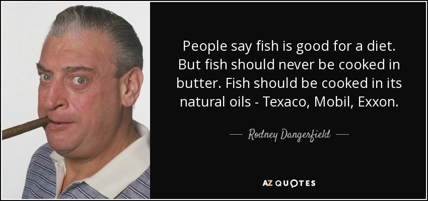 People say fish is good for a diet. But fish should never be cooked in butter. Fish should be cooked in its natural oils - Texaco, Mobil, Exxon . - Rodney Dangerfield