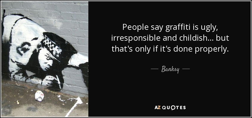 People say graffiti is ugly, irresponsible and childish... but that's only if it's done properly. - Banksy