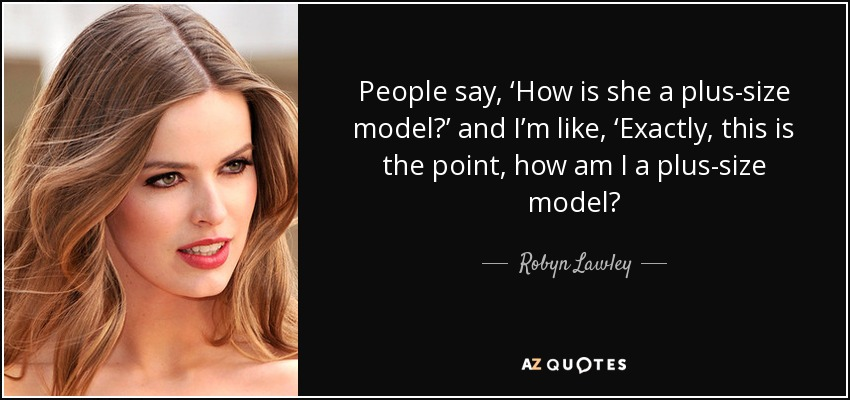 Robyn Lawley quote: People say, 'How is she a plus-size model ...