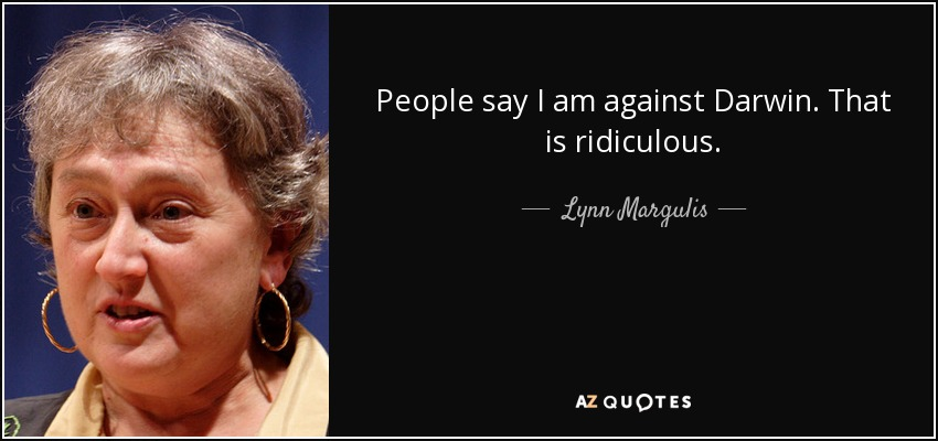 People say I am against Darwin. That is ridiculous. - Lynn Margulis