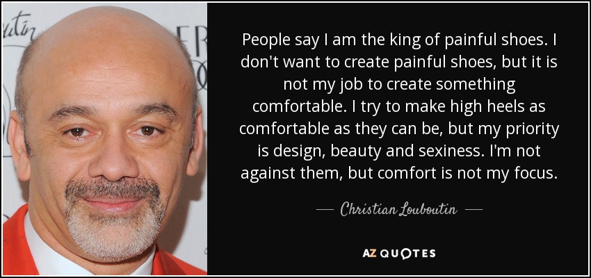 People say I am the king of painful shoes. I don't want to create painful shoes, but it is not my job to create something comfortable. I try to make high heels as comfortable as they can be, but my priority is design, beauty and sexiness. I'm not against them, but comfort is not my focus. - Christian Louboutin