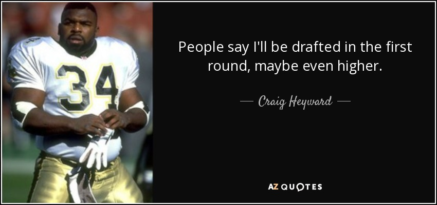 People say I'll be drafted in the first round, maybe even higher. - Craig Heyward